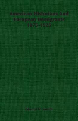 American Historians and European Immigrants 1875-1925 - Saveth, Edward N