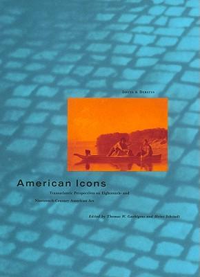 American Icons: Transatlantic Perspectives on Eighteenth- And Nineteenth-Century American Art - Gaehtgens, Thomas W (Editor)