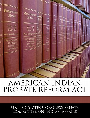 American Indian Probate Reform ACT - United States Congress Senate Committee (Creator)