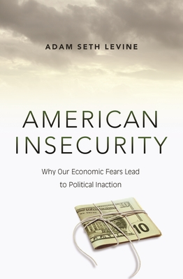 American Insecurity: Why Our Economic Fears Lead to Political Inaction - Levine, Adam Seth