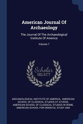 American Journal of Archaeology: The Journal of the Archaeological Institute of America; Volume 7 - Archaeological Institute of America (Creator), and American School of Classical Studies at (Creator), and American School of...