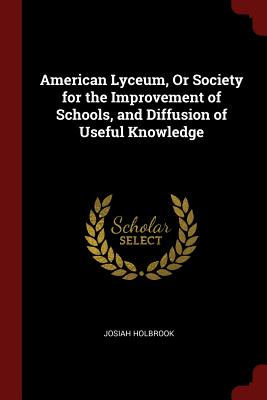 American Lyceum, or Society for the Improvement of Schools, and Diffusion of Useful Knowledge - Holbrook, Josiah