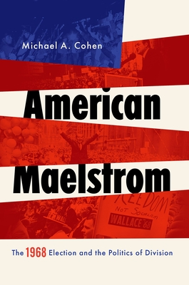 American Maelstrom: The 1968 Election and the Politics of Division - Cohen, Michael A