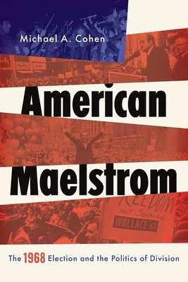 American Maelstrom: The 1968 Election and the Politics of Division - Cohen, Michael