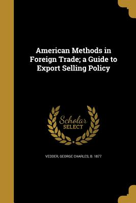 American Methods in Foreign Trade; A Guide to Export Selling Policy - Vedder, George Charles B 1877 (Creator)
