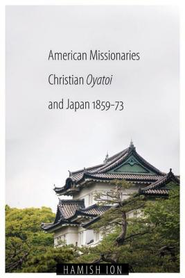 American Missionaries, Christian Oyatoi, and Japan, 1859-73 - Ion, Hamish