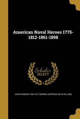 American Naval Heroes 1775-1812-1861-1898 - Brown, John Howard 1840-1917, and Lane, Gertrude Battles