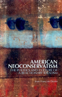 American Neoconservatism: The Politics and Culture of a Reactionary Idealism - Drolet, Jean-Francois