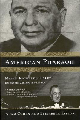 American Pharaoh: Mayor Richard J. Daley: His Battle for Chicago and the Nation - Cohen, Adam, and Taylor, Elizabeth