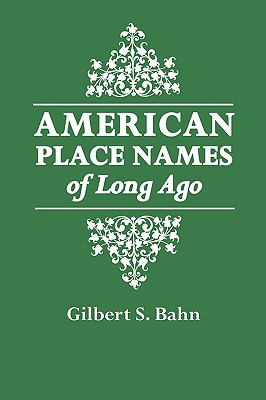 American Place Names of Long Ago. a Republication of the Index to Cram's Unrivaled Atlas of the World as Based on the Census of 1890 - Bahn, Gilbert S (Adapted by)