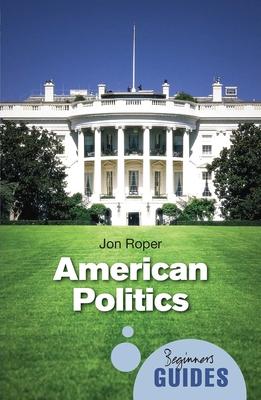 American Politics: A Beginner's Guide - Roper, Jon