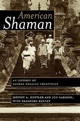 American Shaman: An Odyssey of Global Healing Traditions - Kottler, Jeffrey A, Dr., PhD, and Carlson, Jon, Psy.D, Ed.D, and Keeney, Bradford, PhD