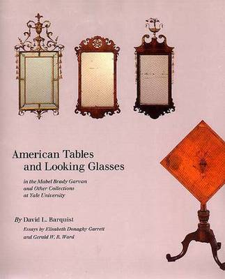 American Tables and Looking Glasses: In the Mabel Brady Garvan and Other Collections at Yale University - Barquist, David, and Elisabeth, Garrett (Contributions by), and Ward, Gerald (Contributions by)