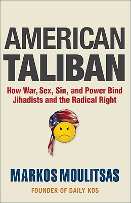 American Taliban: How War, Sex, Sin, and Power Bind Jihadists and the Radical Right - Moulitsas, Markos