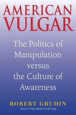 American Vulgar: The Politics of Manipulation Versus the Culture of Awareness - Grudin, Robert, Mr.