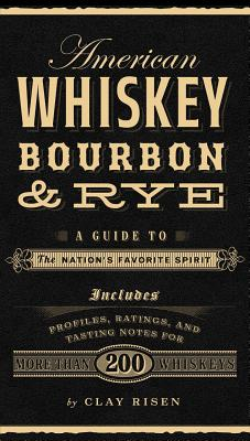 American whiskey, bourbon & rye: A guide to the nation's favorite spirit - Risen, Clay