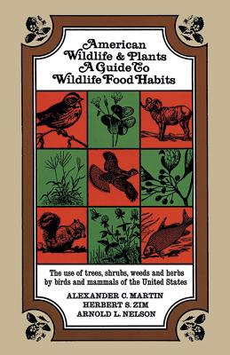 American Wildlife and Plants: A Guide to Wildlife Food Habits - Martin, Alexander C, and Nelson, A L, and Zim, Herbert Spencer, Ph.D., SC.D.