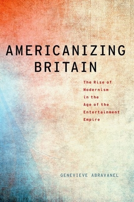 Americanizing Britain: The Rise of Modernism in the Age of the Entertainment Empire - Abravanel, Genevieve
