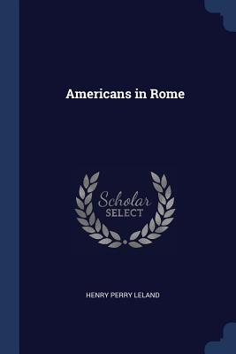 Americans in Rome - Leland, Henry Perry