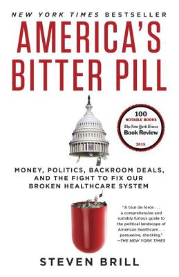 America's Bitter Pill: Money, Politics, Backroom Deals, and the Fight to Fix Our Broken Healthcare System - Brill, Steven