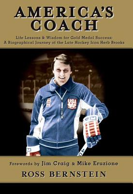 America's Coach: Life Lessons & Wisdom for Gold Medal Success; A Biographical Journey of the Late Hockey Icon Herb Brooks - Bernstein, Ross, and Eruzione, Mike (Foreword by), and Craig, Jim (Foreword by)