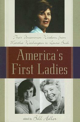 America's First Ladies: Their Uncommon Wisdom from Martha Washington to Laura Bush - Adler, Bill (Editor)