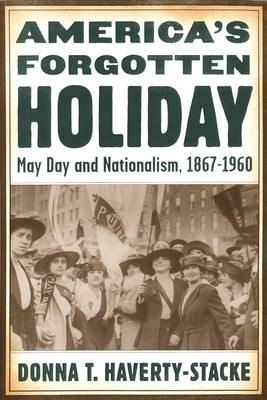 America's Forgotten Holiday: May Day and Nationalism, 1867-1960 - Haverty-Stacke, Donna T