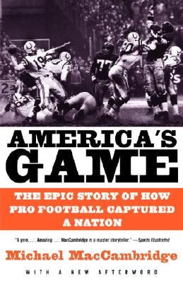 America's Game: The Epic Story of How Pro Football Captured a Nation - MacCambridge, Michael