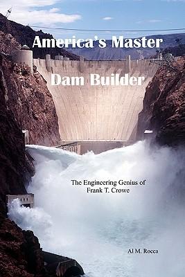 America's Master Dam Builder: The Engineering Genius of Frank T. Crowe - Rocca, Al M