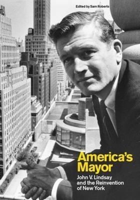 America's Mayor: John V. Lindsay and the Reinvention of New York - Roberts, Sam, Professor (Editor)