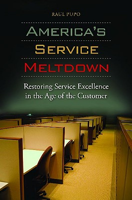 America's Service Meltdown: Restoring Service Excellence in the Age of the Customer - Pupo, Raul