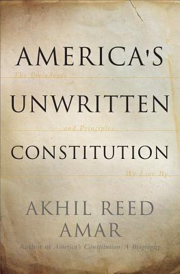 America's Unwritten Constitution: The Precedents and Principles We Live By - Amar, Akhil Reed