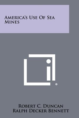 America's Use of Sea Mines - Duncan, Robert C, and Bennett, Ralph Decker (Foreword by)
