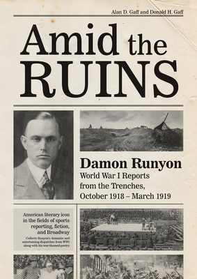 Amid the Ruins: Damon Runyon: World War I Reports from the American Trenches and Occupied Europe, October 1918-March 1919, with a Selection of His Wartime Poetry - Gaff, Alan D, and Gaff, Donald H