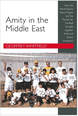 Amity in the Middle East: How the World Sports Peace Project and the Passion for Football Brought Together Arab and Jewish Youngsters - Whitfield, Geoffrey
