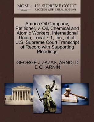 Amoco Oil Company, Petitioner, V. Oil, Chemical and Atomic Workers, International Union, Local 7-1, Inc., et al. U.S. Supreme Court Transcript of Record with Supporting Pleadings - Zazas, George J, and Charnin, Arnold E