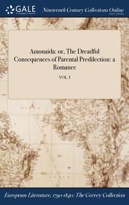 Amonaida: Or, the Dreadful Consequences of Parental Predilection: A Romance; Vol. I - Anonymous