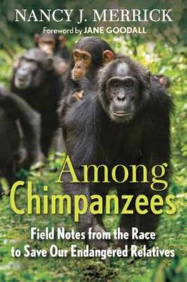 Among Chimpanzees: Field Notes from the Race to Save Our Endangered Relatives - Merrick, Nancy J