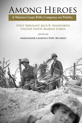 Among Heroes: A Marine Rifle Corps Company on Peleliu - Ainsworth, Jack R., and Pope, Laurence (Editor), and Marine Corps University Press