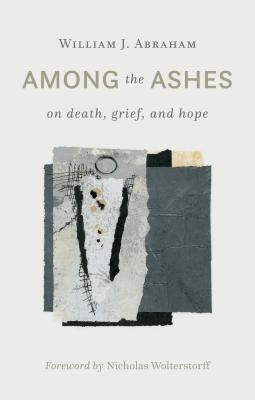 Among the Ashes: On Death, Grief, and Hope - Abraham, William J