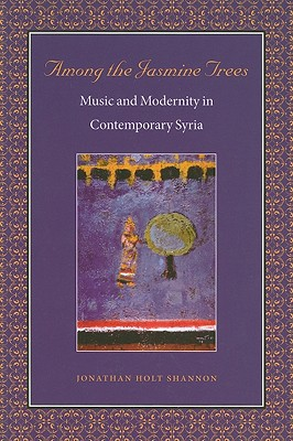Among the Jasmine Trees: Music and Modernity in Contemporary Syria - Shannon, Jonathan Holt