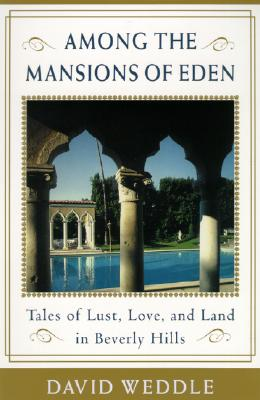 Among the Mansions of Eden: Tales of Love, Lust, and Land in Beverly Hills - Weddle, David