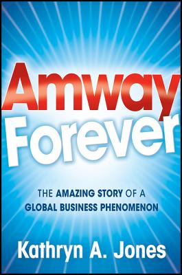Amway Forever: The Amazing Story of a Global Business Phenomenon - Jones, Kathryn A.