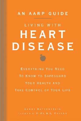 An AARP(R) Guide: Living with Heart Disease: Everything You Need to Know to Safeguard Your Health and Take Control of Your Life - Katzenstein, Larry, and AARP (Editor), and Pina, Ileana L, M.D. (Editor)