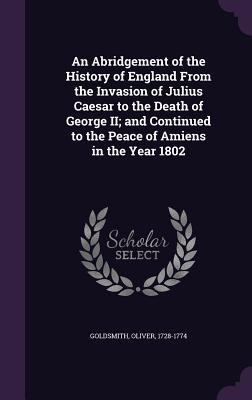 An Abridgement of the History of England from the Invasion of Julius Caesar to the Death of George II; And Continued to the Peace of Amiens in the Year 1802 - Goldsmith, Oliver