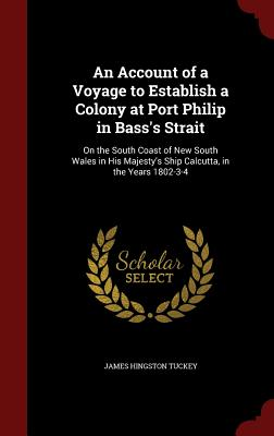 An Account of a Voyage to Establish a Colony at Port Philip in Bass's Strait: On the South Coast of New South Wales in His Majesty's Ship Calcutta, in the Years 1802-3-4 - Tuckey, James Hingston