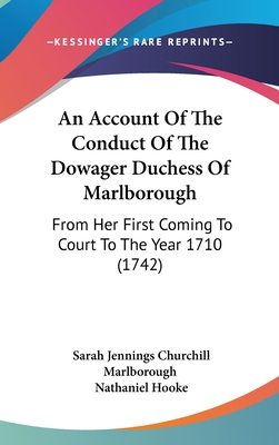 An Account of the Conduct of the Dowager Duchess of Marlborough; From Her First Coming to Court, to the Year 1710 - Marlborough, Sarah Jennings Churchill