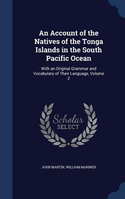 An Account of the Natives of the Tonga Islands in the South Pacific Ocean: With an Original Grammar and Vocabulary of Their Language, Volume 2 - Martin, John, and Mariner, William