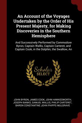 An Account of the Voyages Undertaken by the Order of His Present Majesty, for Making Discoveries in the Southern Hemisphere: An And Successively Performed by Commodore Byron, Captain Wallis, Captain Carteret, and Captain Cook, in the Dolphin, the Swallow - Byron, John
