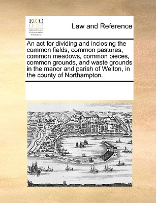 An ACT for Dividing and Inclosing the Common Fields, Common Pastures, Common Meadows, Common Pieces, Common Grounds, and Waste Grounds in the Manor and Parish of Welton, in the County of Northampton. - Multiple Contributors